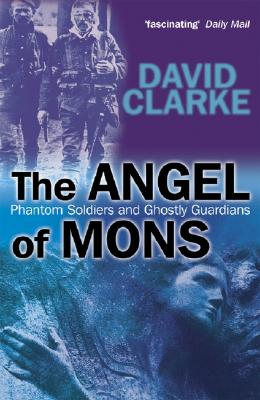 The Angel of Mons: Phantom Soldiers and Ghostly Guardians - Clarke, David
