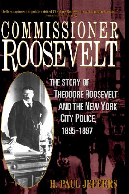 Commissioner Roosevelt: The Story of Theodore Roosevelt and the New York City Police, 1895-1897 - Jeffers, H Paul, and Jeffers