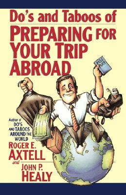 Do's and Taboos of Preparing for Your Trip Abroad - Axtell, Roger E, and Henley, and Healy, John C