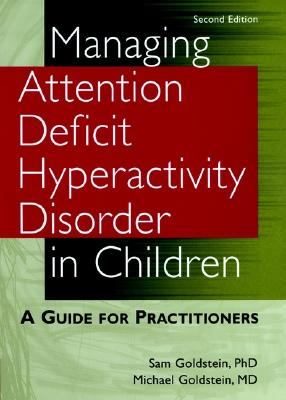 Managing Attention Deficit Hyperactivity Disorder in Children: A Guide for Practitioners - Goldstein, Sam, Ph.D., and Goldstein, Michael, and Goldstein, Sam, Dr., PhD
