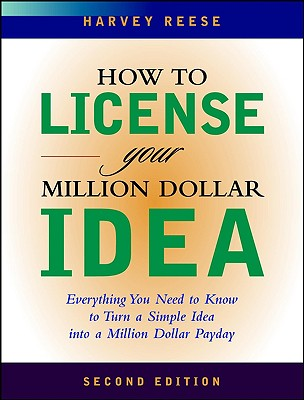 How to License Your Million Dollar Idea: Everything You Need to Know to Turn a Simple Idea Into a Million Dollar Payday - Reese, Harvey