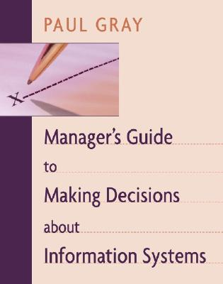 Manager's Guide to Making Decisions about Information Systems - Gray, Paul, and Gray