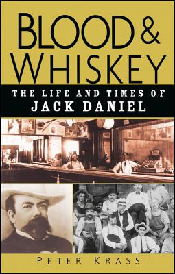 Blood and Whiskey: The Life and Times of Jack Daniel - Krass, Peter