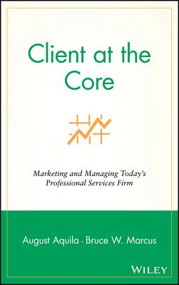 Client at the Core: Marketing and Managing Today's Professional Services Firm - Aquila, August J, and Marcus, Bruce W