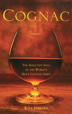 Cognac: The Seductive Saga of the World's Most Coveted Spirit - Jarrard, Kyle