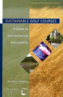 Sustainable Golf Courses: A Guide to Environmental Stewardship - Dodson, Ronald G, and Palmer, Arnold (Foreword by)
