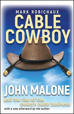 Cable Cowboy: John Malone and the Rise of the Modern Cable Business - Robichaux, Mark