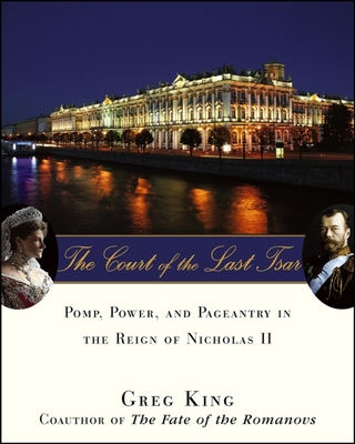 The Court of the Last Tsar: Pomp, Power and Pageantry in the Reign of Nicholas II - King, Greg