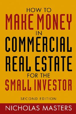How to Make Money in Commercial Real Estate: For the Small Investor - Masters, Nicholas