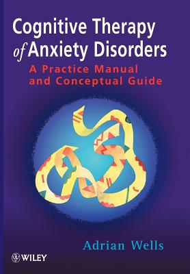 Cognitive Therapy of Anxiety Disorders: A Practice Manual and Conceptual Guide - Wells, Adrian, Ph.D.