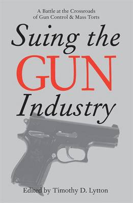 Suing the Gun Industry: A Battle at the Crossroads of Gun Control and Mass Torts - Lytton, Timothy D (Editor)