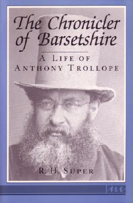 The Chronicler of Barsetshire: A Life of Anthony Trollope - Super, R H