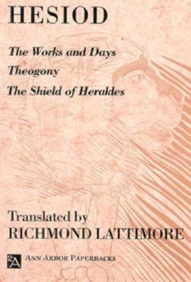 The Works and Days; Theogony; The Shield of Herakles - Hesiod, and Lattimore, Richmond (Translated by), and Lattimore, Richard (Translated by)