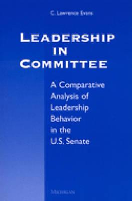 Leadership in Committee: A Comparative Analysis of Leadership Behavior in the U.S. Senate - Evans, C Lawrence (Preface by)