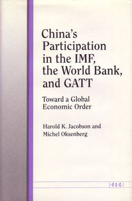 China's Participation in the IMF, the World Bank, and GATT: Toward a Global Economic Order - Jacobson, Harold K, and Oksenberg, Michel, and Oksenberg, Michel C