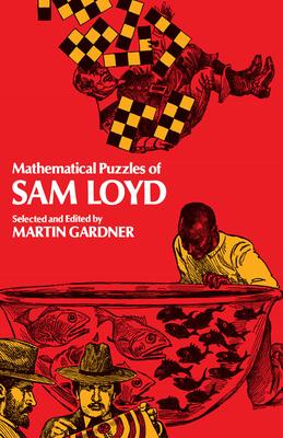 Mathematical Puzzles of Sam Loyd Mathematical Puzzles of Sam Loyd - Loyd, Sam, and Gardner, Martin (Editor)