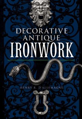 Decorative Antique Ironwork - D'Allemagne, Henry Rene, and Mus Ee Le Secq Des Tournelles, and Allemagne, Henry Renae D'