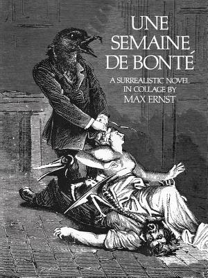 Une Semaine de Bonte Semaine de Bonte: A Surrealistic Novel in Collage a Surrealistic Novel in Collage - Ernst, Max