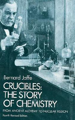 Crucibles: The Story of Chemistry from Ancient Alchemy to Nuclear Fission - Jaffe, Bernard