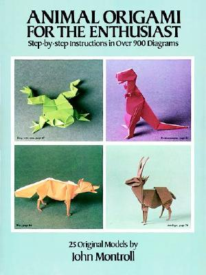 Animal Origami for the Enthusiast: Step-By-Step Instructions in Over 900 Diagrams/25 Original Models - Montroll, John, and Origami