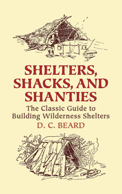 Shelters, Shacks, and Shanties: The Classic Guide to Building Wilderness Shelters - Beard, Daniel Carter