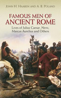 Famous Men of Ancient Rome: Lives of Julius Caesar, Nero, Marcus Aurelius and Others - Haaren, John H, and Poland, A B