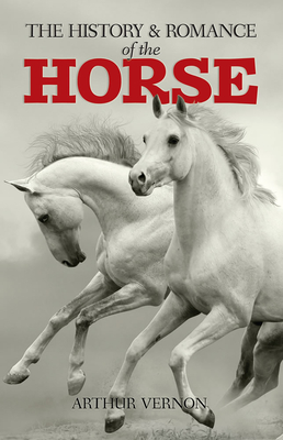 The History and Romance of the Horse - Vernon, Arthur
