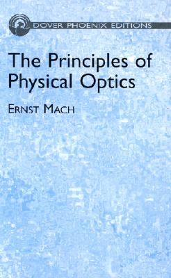 The Principles of Physical Optics: An Historical and Philosophical Treatment - Mach, Ernst, and Anderson, John S, M.A., D.Sc., PH.D. (Translated by), and Young, A F A, B.Sc., PH.D. (Translated by)