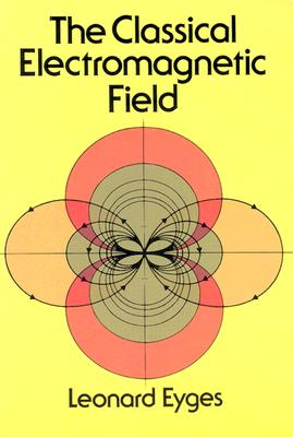 The Classical Electromagnetic Field - Eyges, Leonard, and Eyges, and Physics