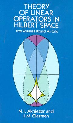 Theory of Linear Operators in Hilbert Space - Akhiezer, N I, and Akhiezer, and Glazman, I M