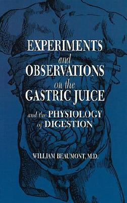 Experiments and Observations on the Gastric Juice: And the Physiology of Digestion - Beaumont, William, and Osler, William, Sir