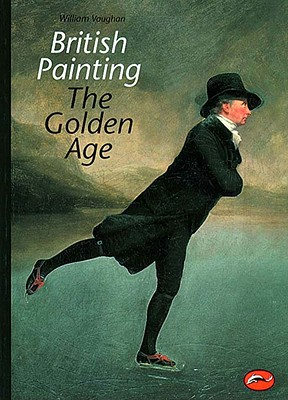 British Painting: The Golden Age from Hogarth to Turner - Vaughan, William