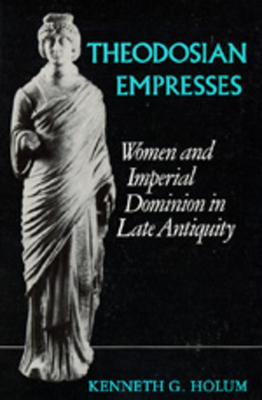 Theodosian Empresses: Women and Imperial Dominion in Late Antiquity - Holum, Kenneth G