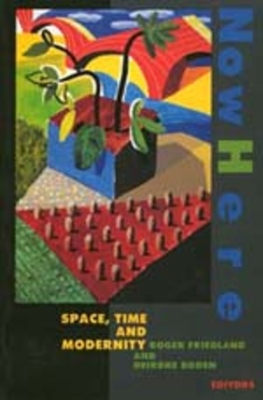 Nowhere: Space Time and Modernity - Friedland, Roger (Editor), and Boden, Dierdre (Editor), and Boden, Deirdre