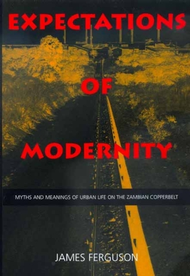 Expectations of Modernity: Myths and Meanings of Urban Life on the Zambian Copperbelt - Ferguson, James