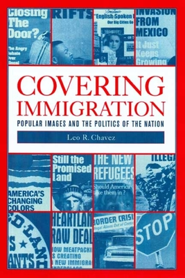Covering Immigration: Popular Images & Politics of the Nat - Chavez, Leo R