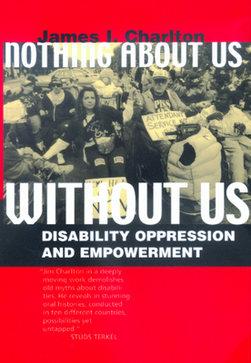 Nothing about Us Without Us: Disability Oppression and Empowerment - Charlton, James I