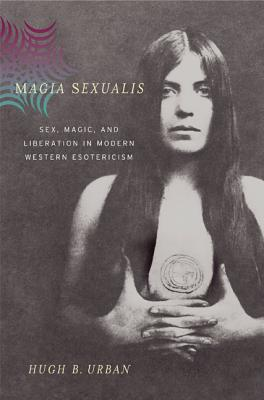 Magia Sexualis: Sex, Magic, and Liberation in Modern Western Esotericism - Urban, Hugh B