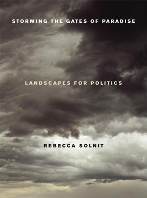 Storming the Gates of Paradise: Landscapes for Politics - Solnit, Rebecca