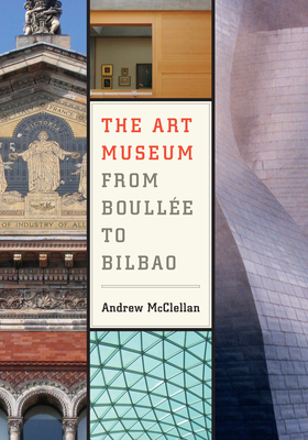 The Art Museum from Boullee to Bilbao - McClellan, Andrew