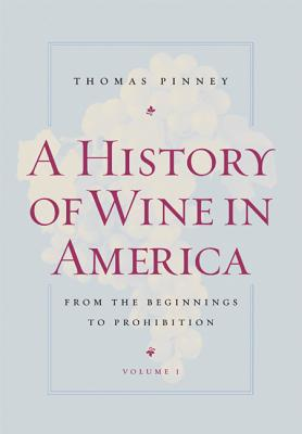 A History of Wine in America, Volume 1: From the Beginnings to Prohibition - Pinney, Thomas