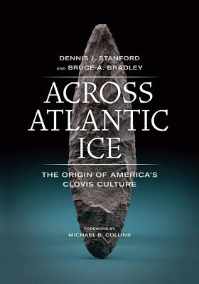Across Atlantic Ice: The Origin of America's Clovis Culture - Stanford, Dennis J, and Bradley, Bruce A, and Collins, Michael B (Foreword by)