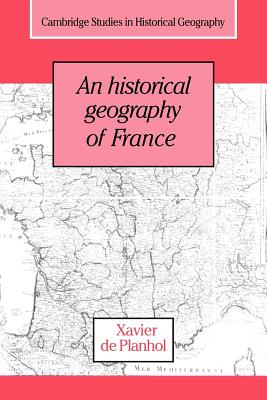 An Historical Geography of France - Planhol, Xavier De, and De Planhol, Xavier, and Lloyd, Janet, Lady (Translated by)