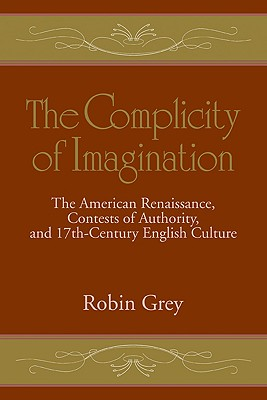 The Complicity of Imagination: The American Renaissance, Contests of Authority, and Seventeenth-Century English Culture - Grey, Robin