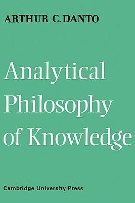 Analytical Philosophy of Knowledge - Danto, Arthur C, Professor, and Arthur Coleman, Danto