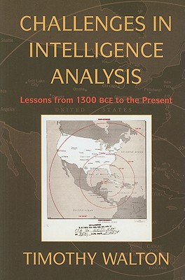 Challenges in Intelligence Analysis: Lessons from 1300 BCE to the Present - Walton, Timothy R.