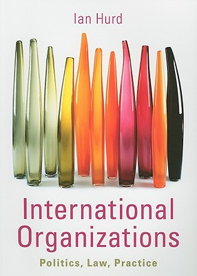 International Organizations: Politics, Law, Practice - Hurd, Ian