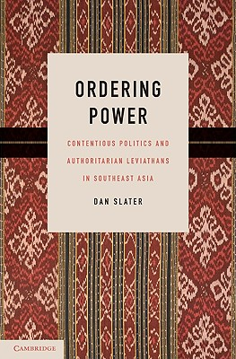 Ordering Power: Contentious Politics and Authoritarian Leviathans in Southeast Asia - Slater, Dan