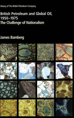 British Petroleum and Global Oil 1950 1975 the Challenge of Nationalism - Bamberg, James