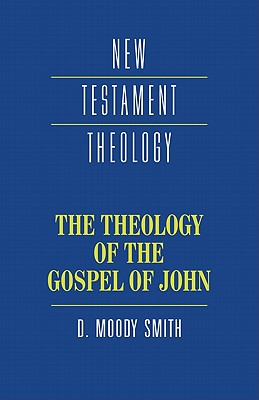 The Theology of the Gospel of John - Moody Smith, D, and Smith, Dwight Moody, and Dunn, James D G (Editor)